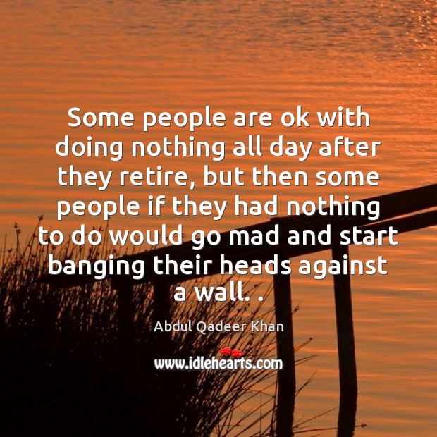 Image, Some people are ok with doing nothing all day after they retire,