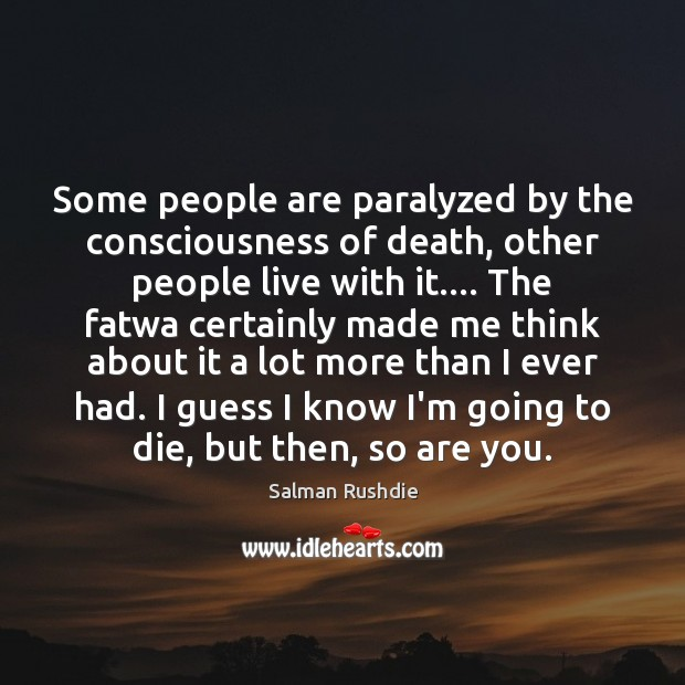 Some people are paralyzed by the consciousness of death, other people live Image
