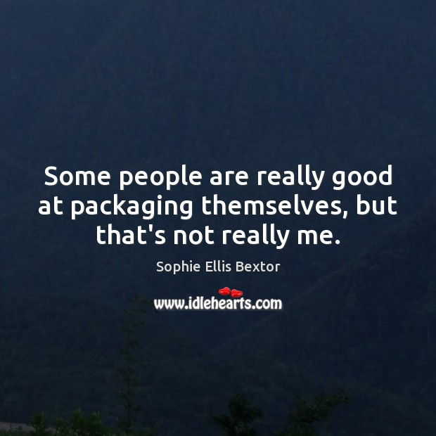 Some people are really good at packaging themselves, but that's not really me. Sophie Ellis Bextor Picture Quote