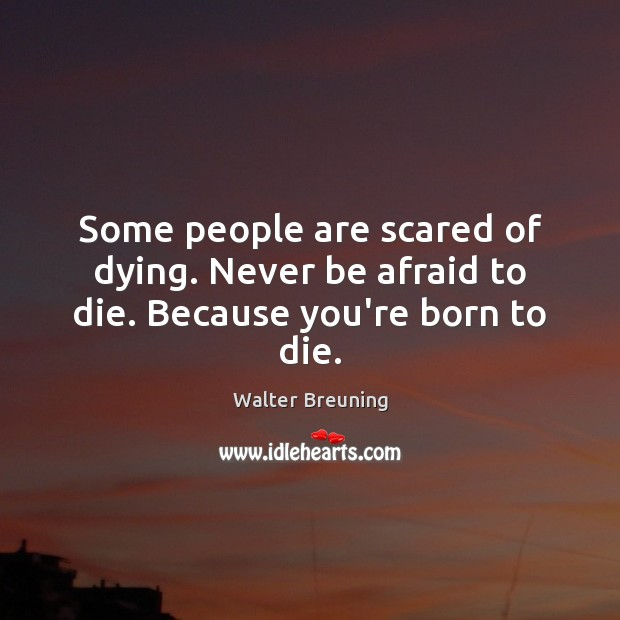 Some people are scared of dying. Never be afraid to die. Because you're born to die. Never Be Afraid Quotes Image