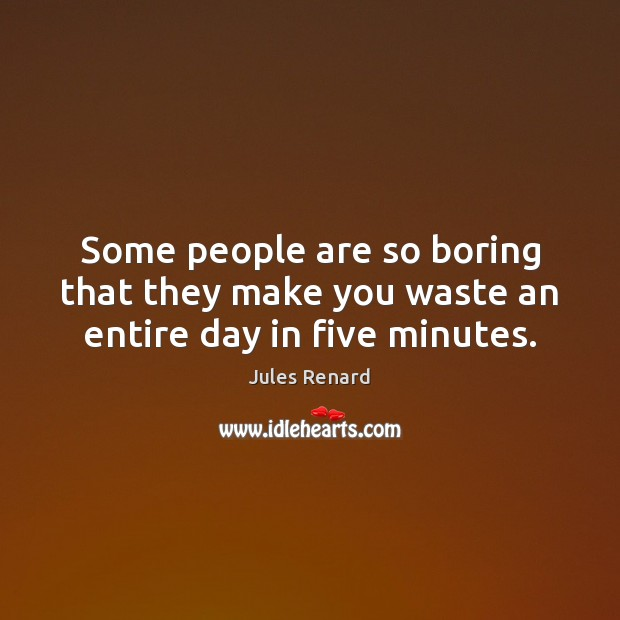 Some people are so boring that they make you waste an entire day in five minutes. Jules Renard Picture Quote