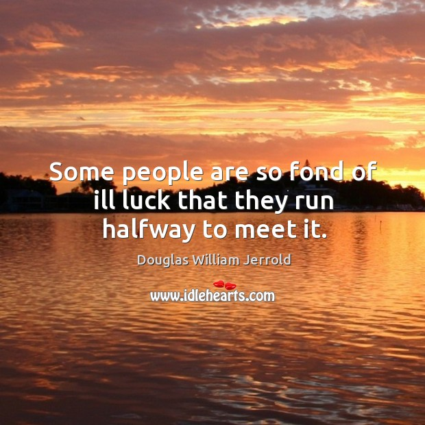 Image, Some people are so fond of ill luck that they run halfway to meet it.