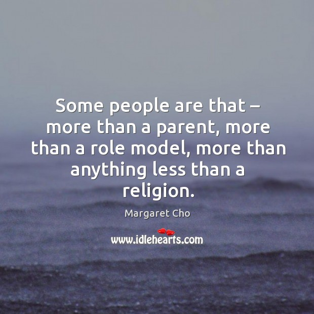 Image, Some people are that – more than a parent, more than a role model, more than anything less than a religion.