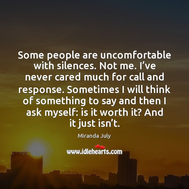 Some people are uncomfortable with silences. Not me. I've never cared Image