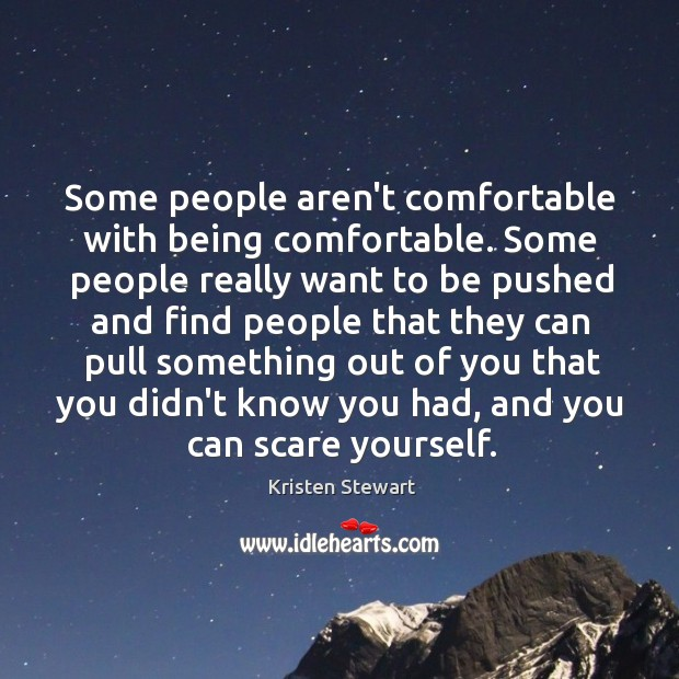 Some people aren't comfortable with being comfortable. Some people really want to Image