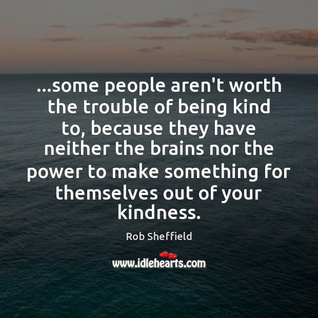 …some people aren't worth the trouble of being kind to, because they Rob Sheffield Picture Quote
