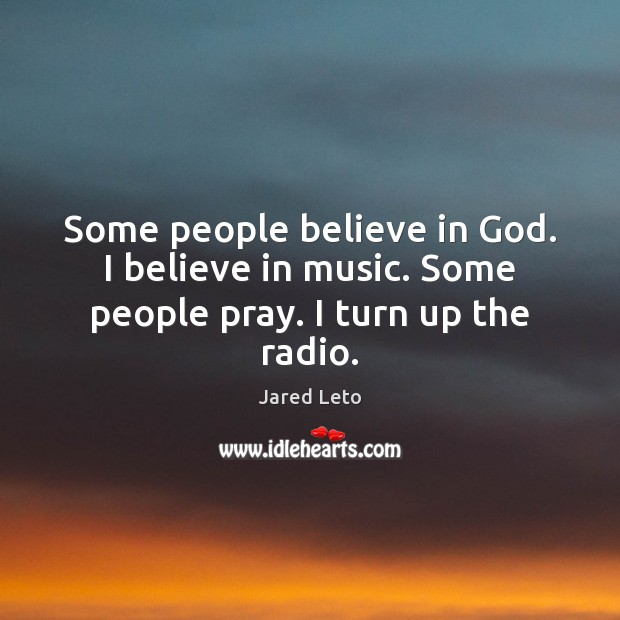 Image, Some people believe in God. I believe in music. Some people pray. I turn up the radio.