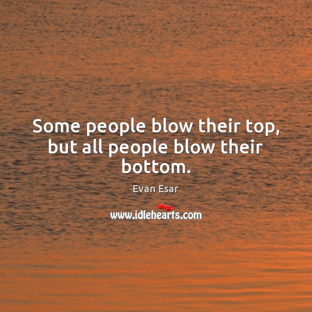 Some people blow their top, but all people blow their bottom. Evan Esar Picture Quote
