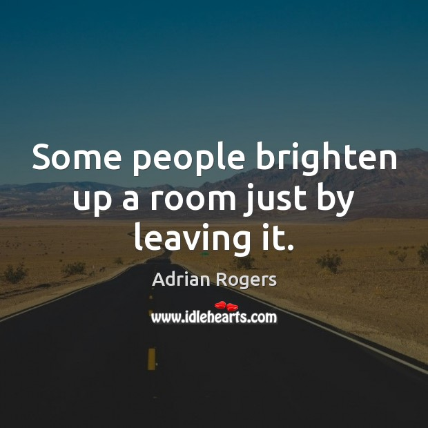 Some people brighten up a room just by leaving it. Adrian Rogers Picture Quote
