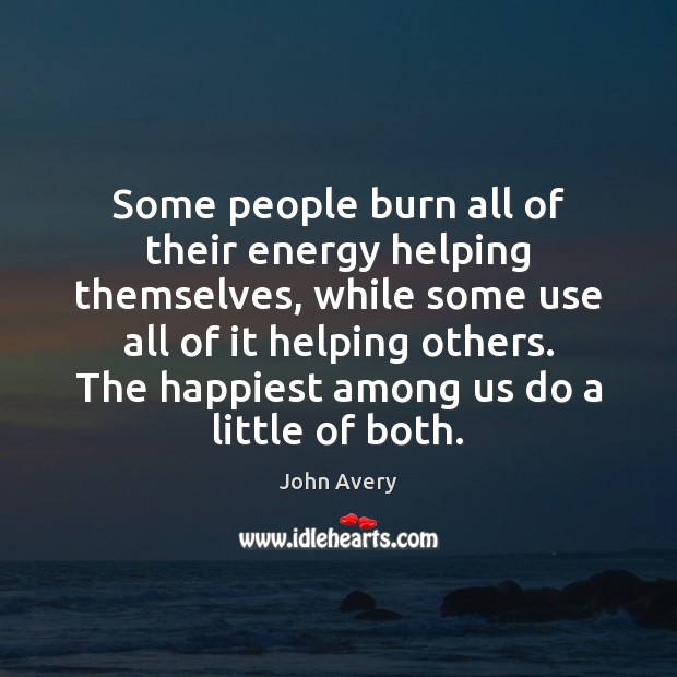 Some people burn all of their energy helping themselves, while some use Image
