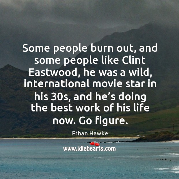 Some people burn out, and some people like clint eastwood, he was a wild Image
