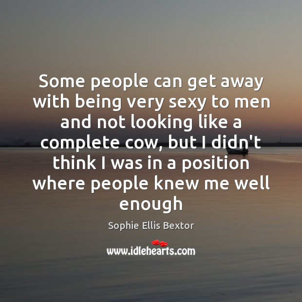 Some people can get away with being very sexy to men and Sophie Ellis Bextor Picture Quote