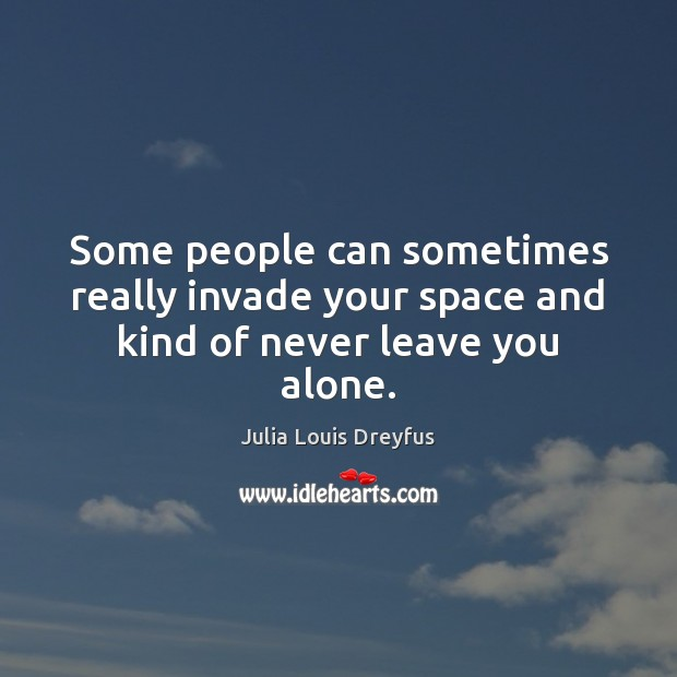 Some people can sometimes really invade your space and kind of never leave you alone. Image