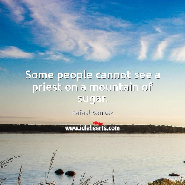 Some people cannot see a priest on a mountain of sugar. Rafael Benitez Picture Quote