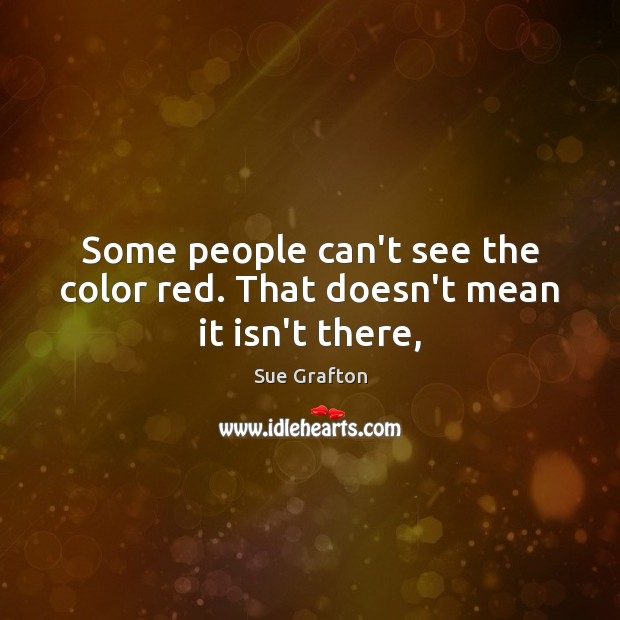 Some people can't see the color red. That doesn't mean it isn't there, Image
