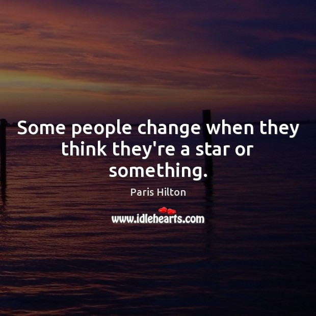Some people change when they think they're a star or something. Paris Hilton Picture Quote