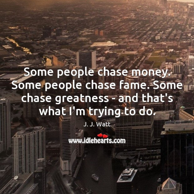 Some people chase money. Some people chase fame. Some chase greatness – J. J. Watt Picture Quote