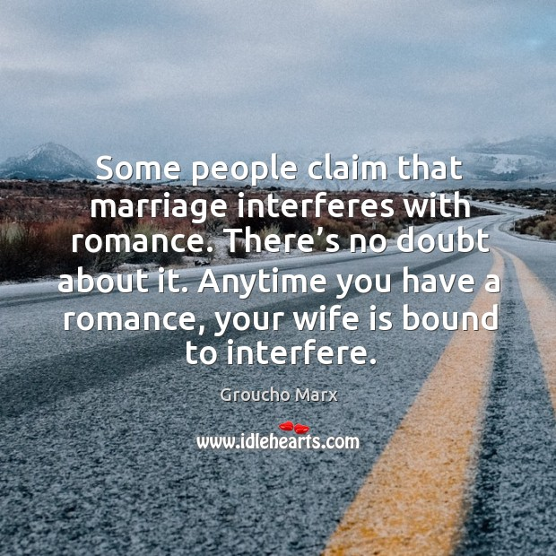 Some people claim that marriage interferes with romance. There's no doubt about it. Image