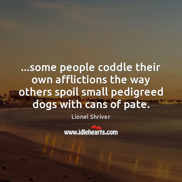 …some people coddle their own afflictions the way others spoil small pedigreed Image
