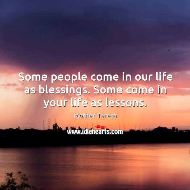 Some people come in our life as blessings. Some come in your life as lessons. Image