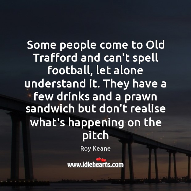 Some people come to Old Trafford and can't spell football, let alone Roy Keane Picture Quote