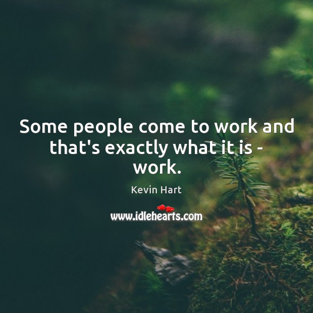 Some people come to work and that's exactly what it is – work. Image