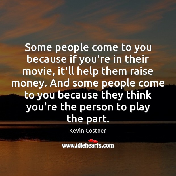 Some people come to you because if you're in their movie, it'll Kevin Costner Picture Quote