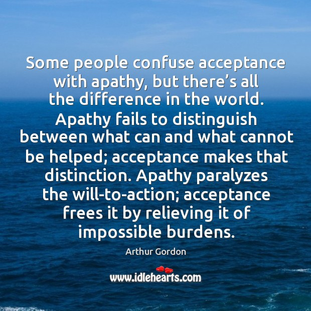 Some people confuse acceptance with apathy, but there's all the difference in the world. Image