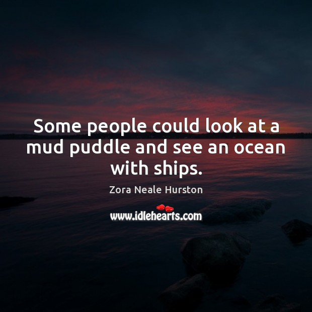 Some people could look at a mud puddle and see an ocean with ships. Image