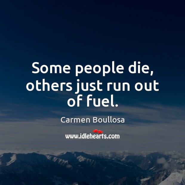 Some people die, others just run out of fuel. Image