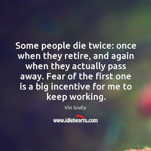 Some people die twice: once when they retire, and again when they Vin Scully Picture Quote