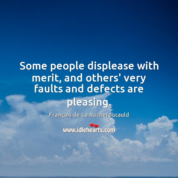 Some people displease with merit, and others' very faults and defects are pleasing. Image