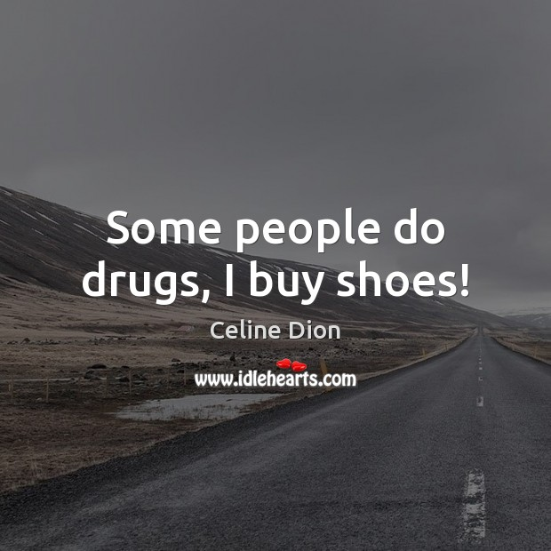Some people do drugs, I buy shoes! Celine Dion Picture Quote