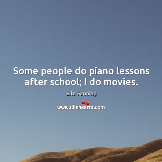Some people do piano lessons after school; I do movies. Elle Fanning Picture Quote