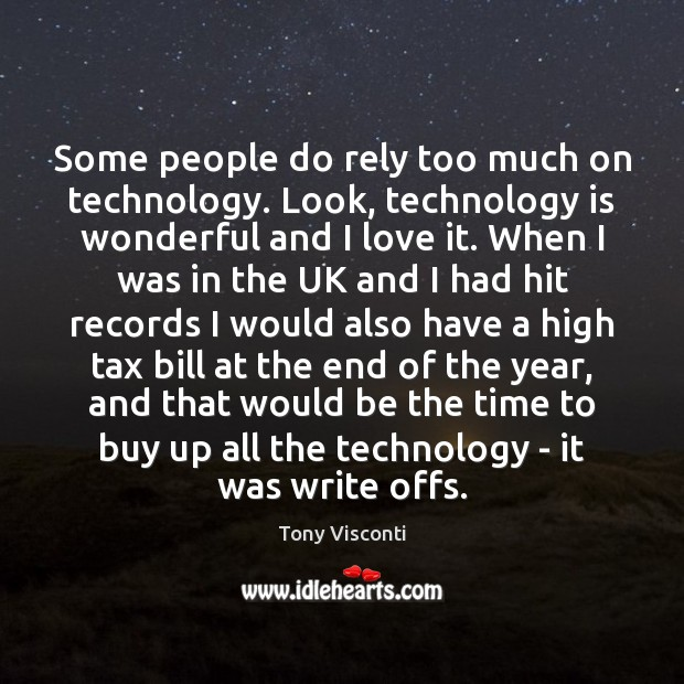 Some people do rely too much on technology. Look, technology is wonderful Tony Visconti Picture Quote