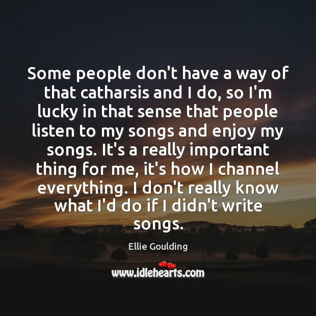 Some people don't have a way of that catharsis and I do, Ellie Goulding Picture Quote