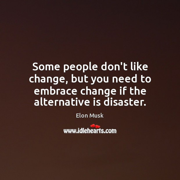 Some people don't like change, but you need to embrace change if Elon Musk Picture Quote
