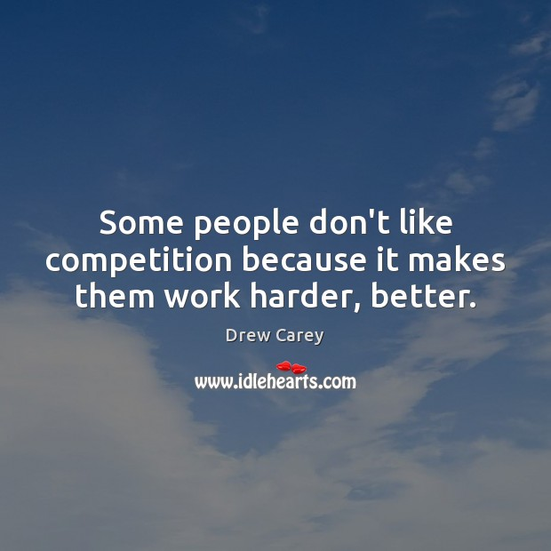 Some people don't like competition because it makes them work harder, better. Drew Carey Picture Quote