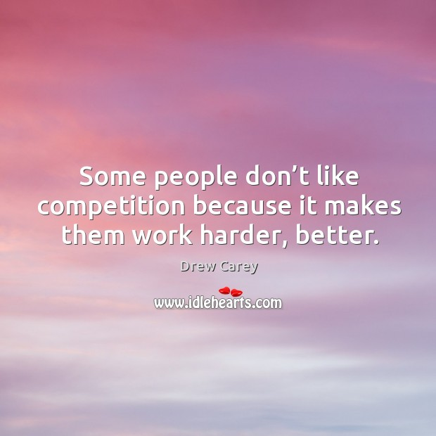 Some people don't like competition because it makes them work harder, better. Image