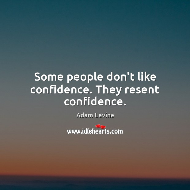 Some people don't like confidence. They resent confidence. Image