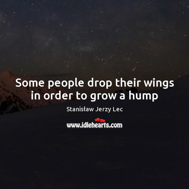 Some people drop their wings in order to grow a hump Stanisław Jerzy Lec Picture Quote
