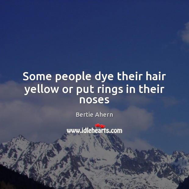 Image, Some people dye their hair yellow or put rings in their noses