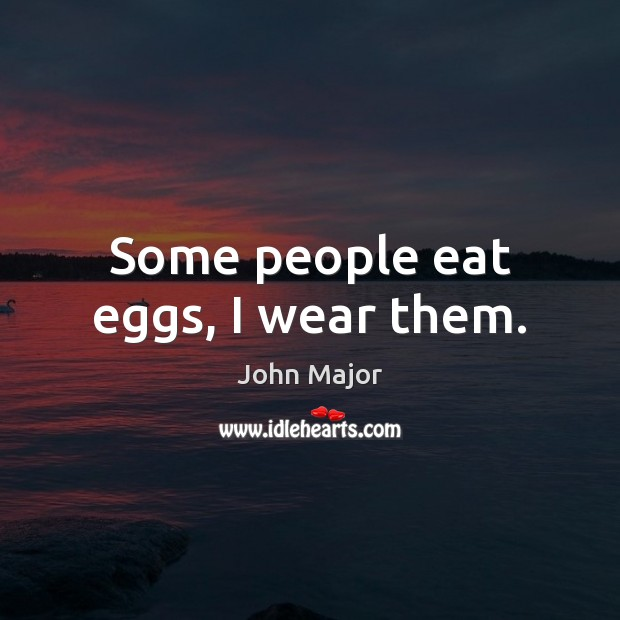Some people eat eggs, I wear them. John Major Picture Quote