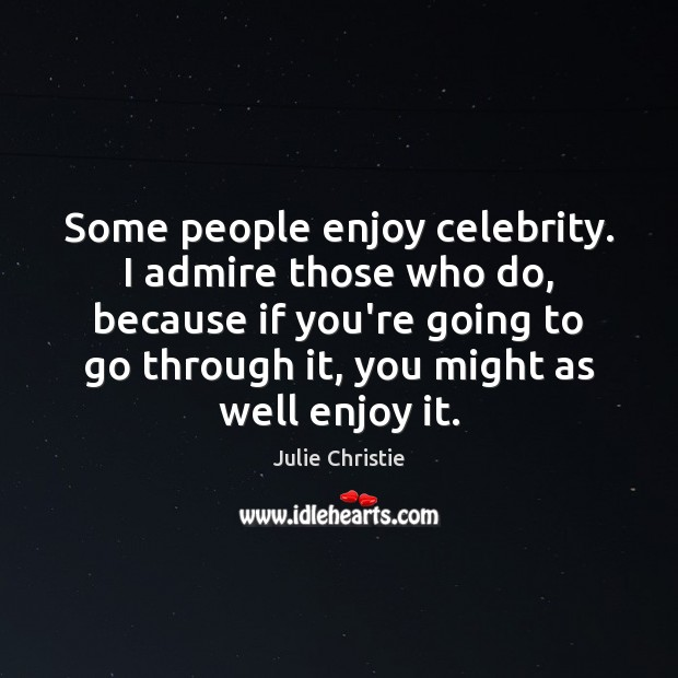 Some people enjoy celebrity. I admire those who do, because if you're Image