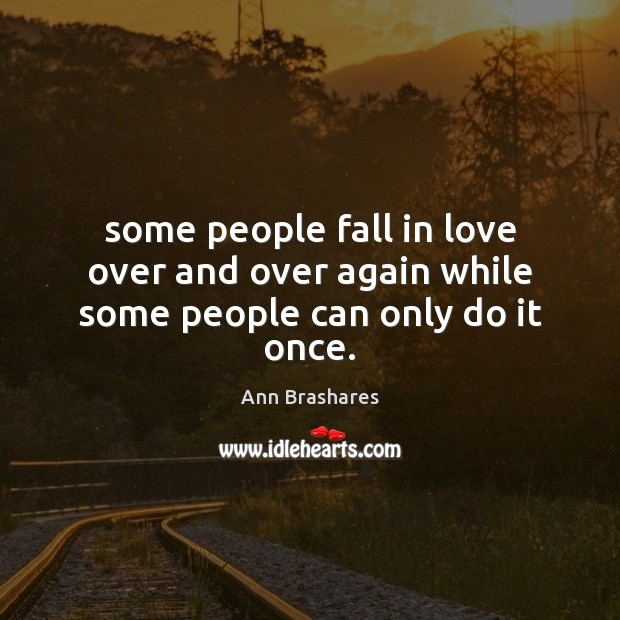 Some people fall in love over and over again while some people can only do it once. Image