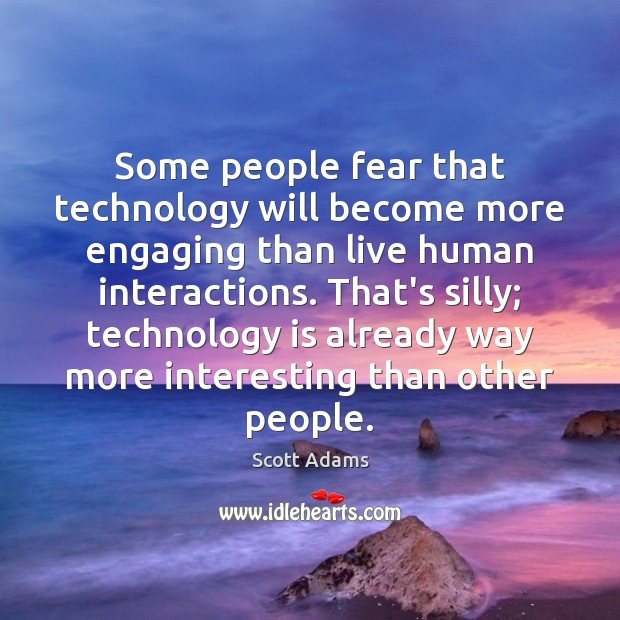 Some people fear that technology will become more engaging than live human Technology Quotes Image