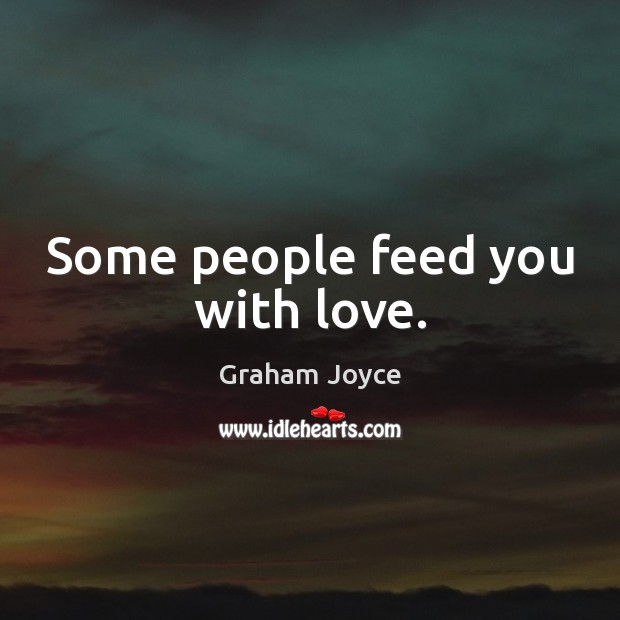 Image, Some people feed you with love.