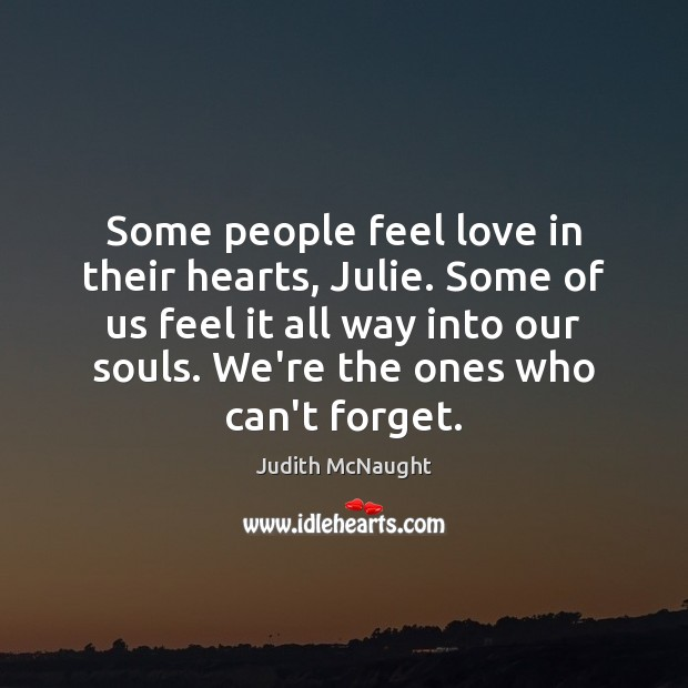 Some people feel love in their hearts, Julie. Some of us feel Judith McNaught Picture Quote