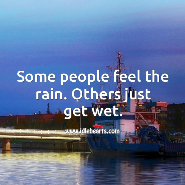 Some people feel the rain. Others just get wet. Image