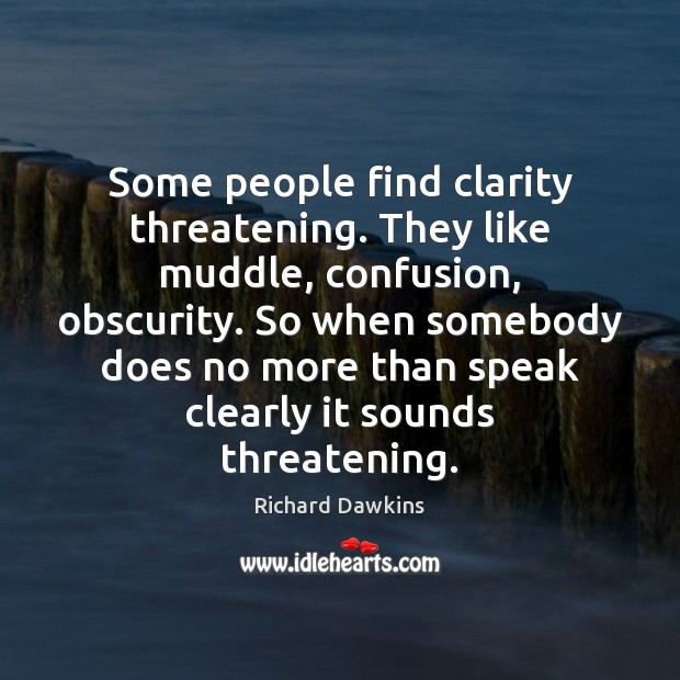 Some people find clarity threatening. They like muddle, confusion, obscurity. So when Richard Dawkins Picture Quote